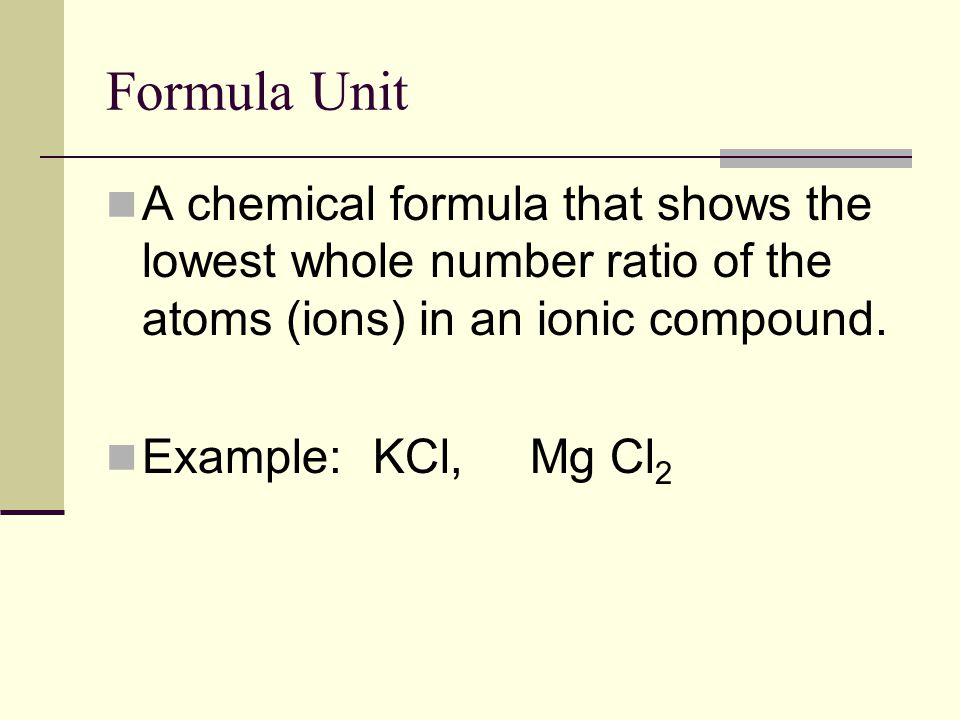 Formula Unit A chemical formula that shows the lowest whole number ratio of the atoms (ions) in an ionic compound.