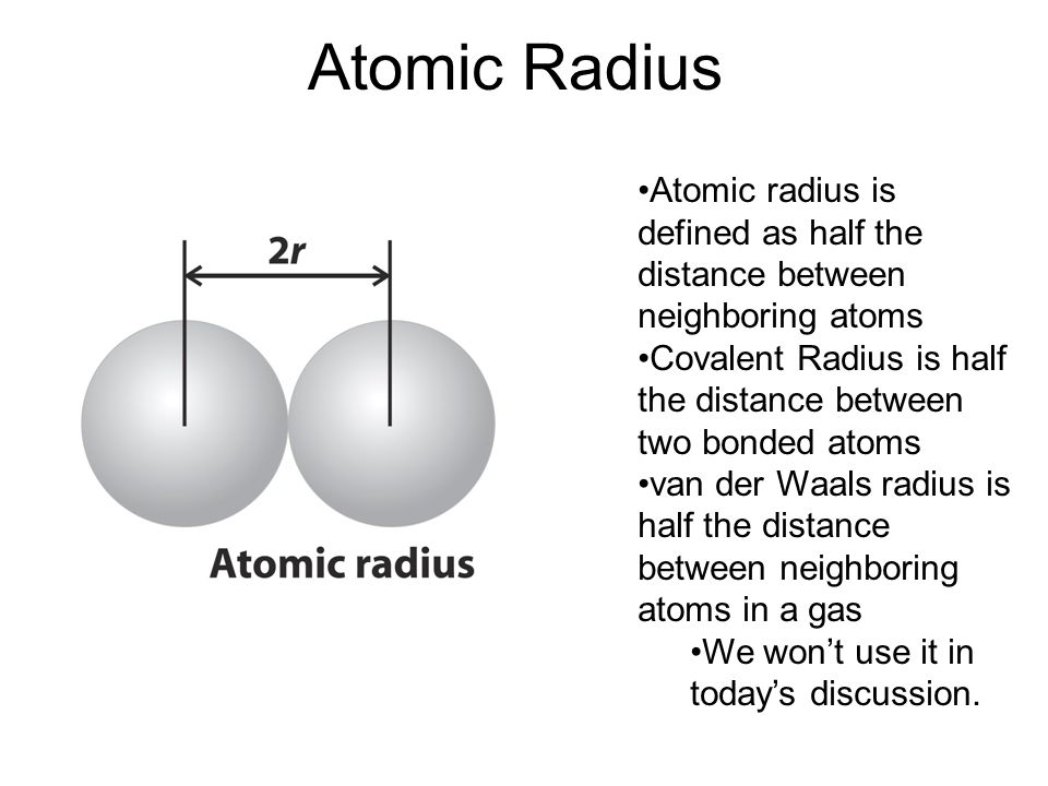 Atomic Radius Atomic radius is defined as half the distance between neighboring atoms. Covalent Radius is half the distance between two bonded atoms.