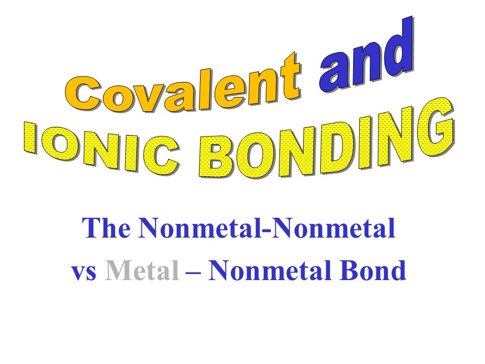 The Nonmetal-Nonmetal vs Metal – Nonmetal Bond