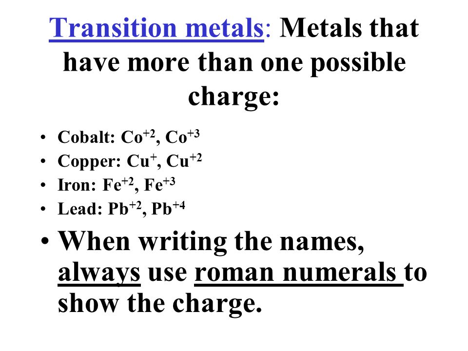 Transition metals: Metals that have more than one possible charge: