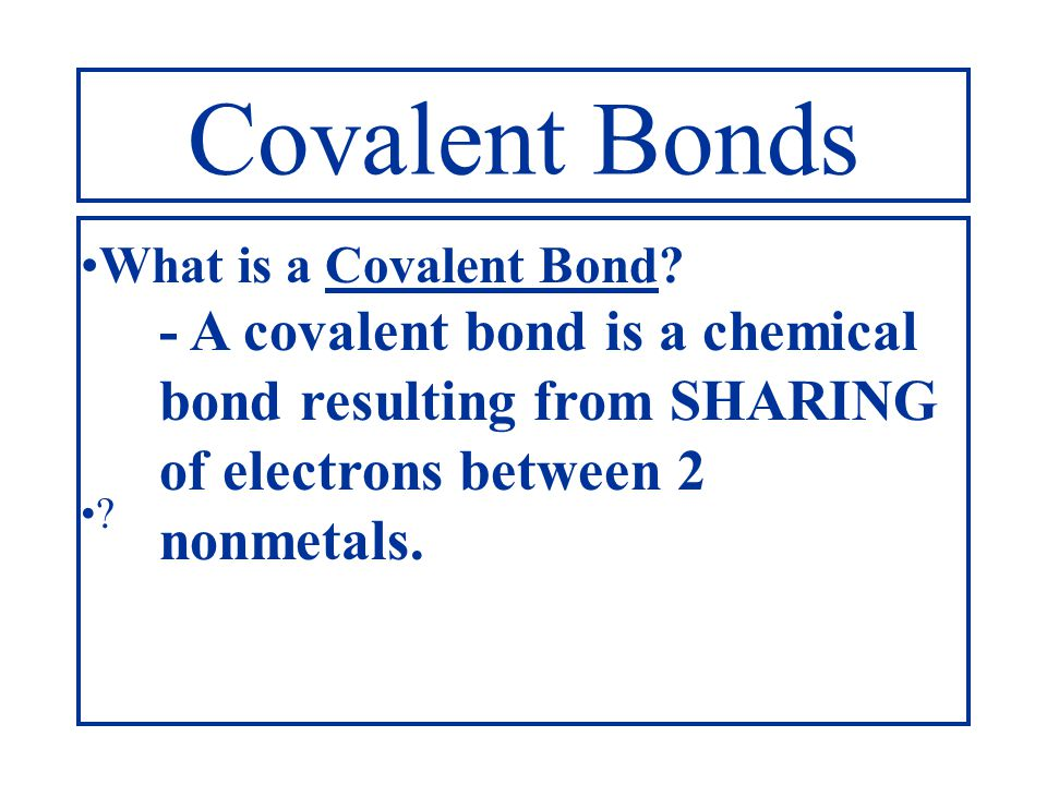 Covalent Bonds What is a Covalent Bond - A covalent bond is a chemical bond resulting from SHARING of electrons between 2 nonmetals.