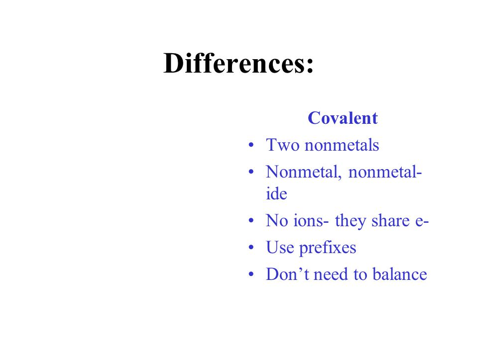 Differences: Covalent Two nonmetals Nonmetal, nonmetal-ide