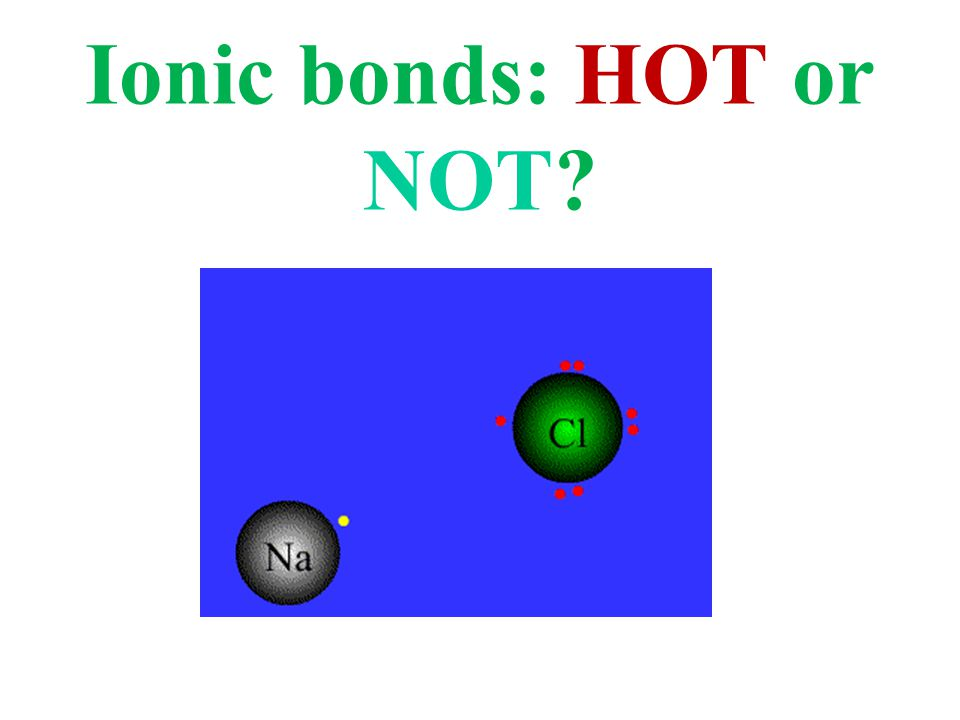 Ionic bonds: HOT or NOT