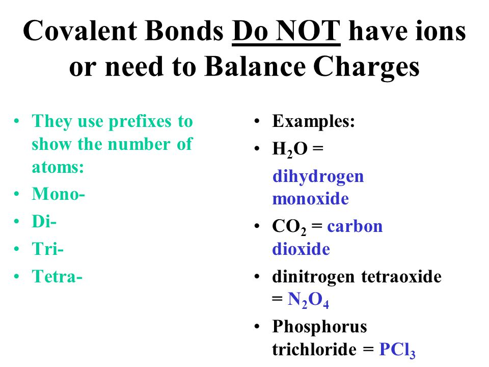 Covalent Bonds Do NOT have ions or need to Balance Charges
