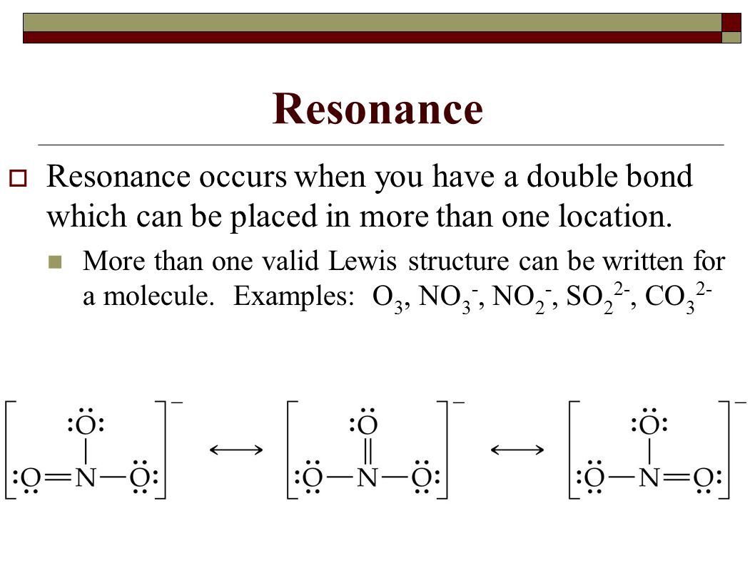Resonance Resonance occurs when you have a double bond which can be placed in more than one location.