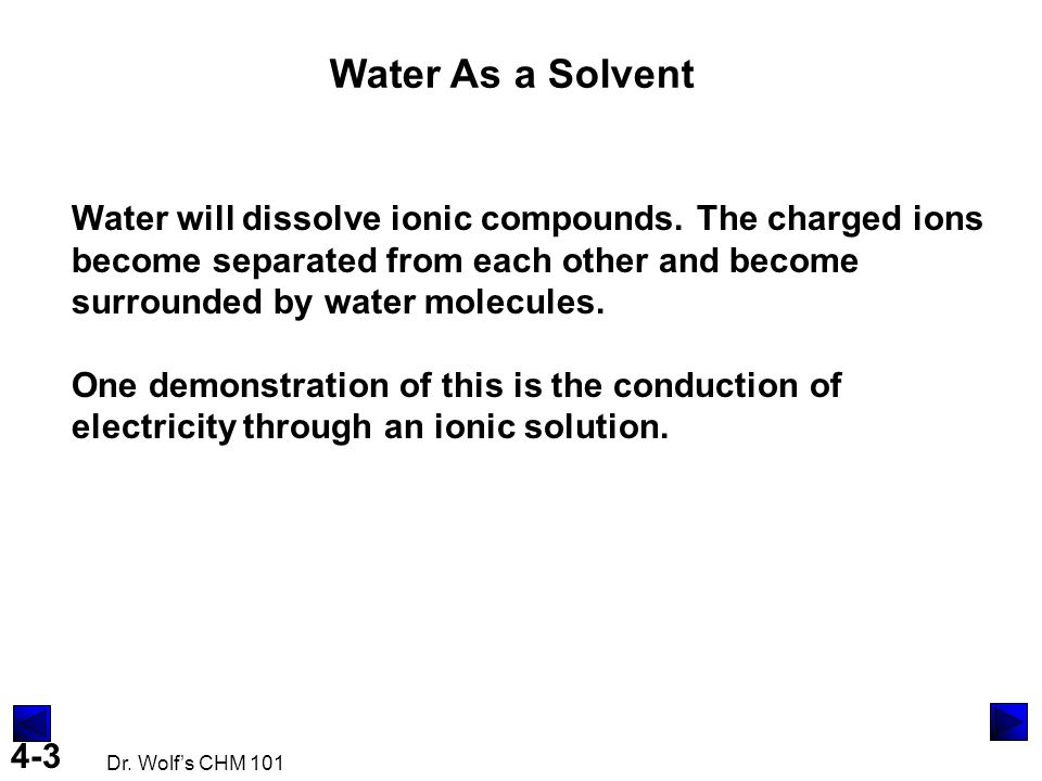Water As a Solvent Water will dissolve ionic compounds. The charged ions become separated from each other and become surrounded by water molecules.