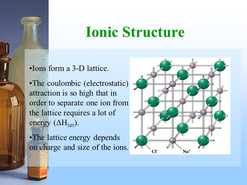 Ionic Structure Ions form a 3-D lattice.