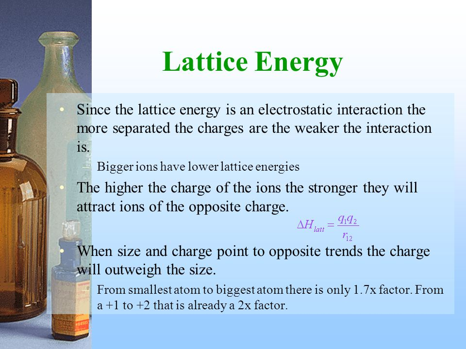 Lattice Energy Since the lattice energy is an electrostatic interaction the more separated the charges are the weaker the interaction is.