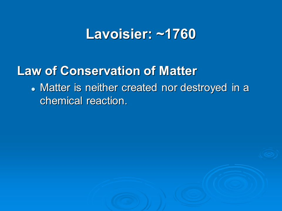 Lavoisier: ~1760 Law of Conservation of Matter