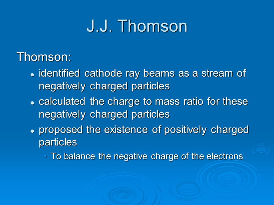 J.J. Thomson Thomson: identified cathode ray beams as a stream of negatively charged particles.