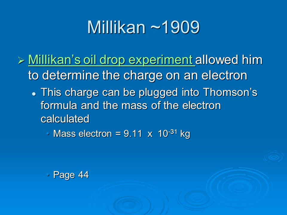 Millikan ~1909 Millikan's oil drop experiment allowed him to determine the charge on an electron.