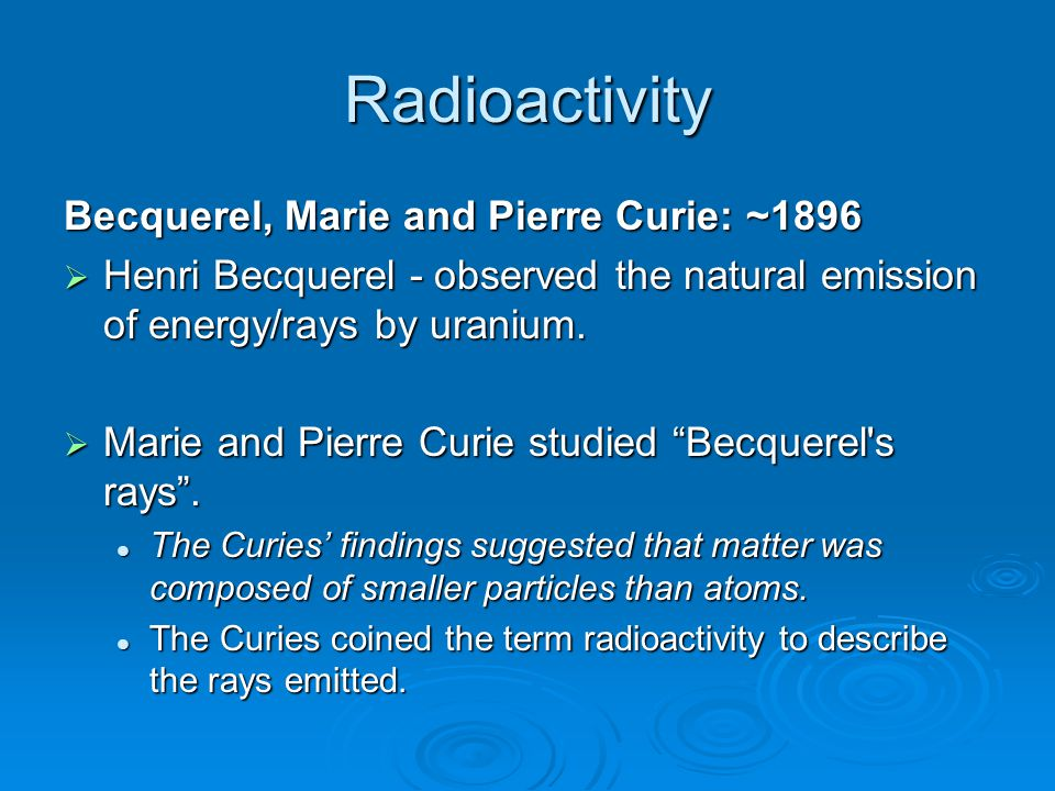 Radioactivity Becquerel, Marie and Pierre Curie: ~1896