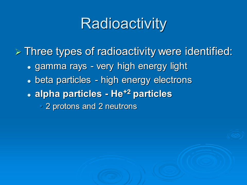 Radioactivity Three types of radioactivity were identified: