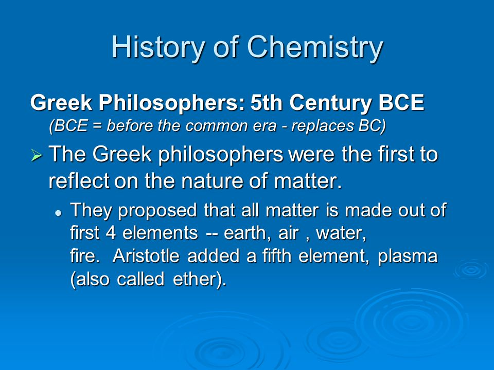 History of Chemistry Greek Philosophers: 5th Century BCE (BCE = before the common era - replaces BC)