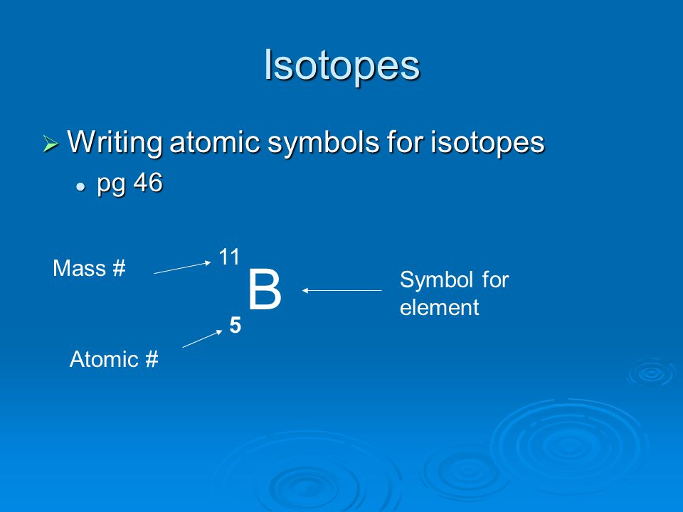 B Isotopes Writing atomic symbols for isotopes pg 46 11 Mass #