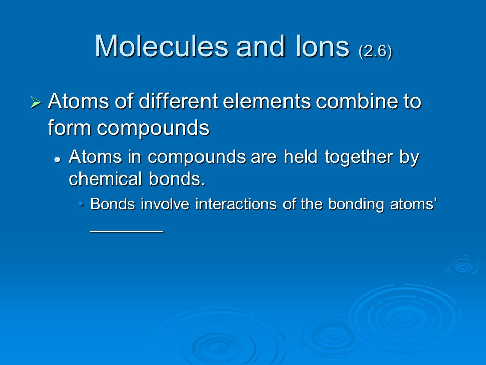 Molecules and Ions (2.6) Atoms of different elements combine to form compounds. Atoms in compounds are held together by chemical bonds.