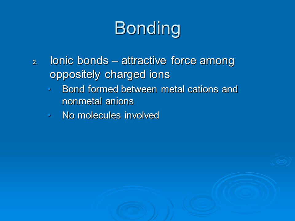 Bonding Ionic bonds – attractive force among oppositely charged ions