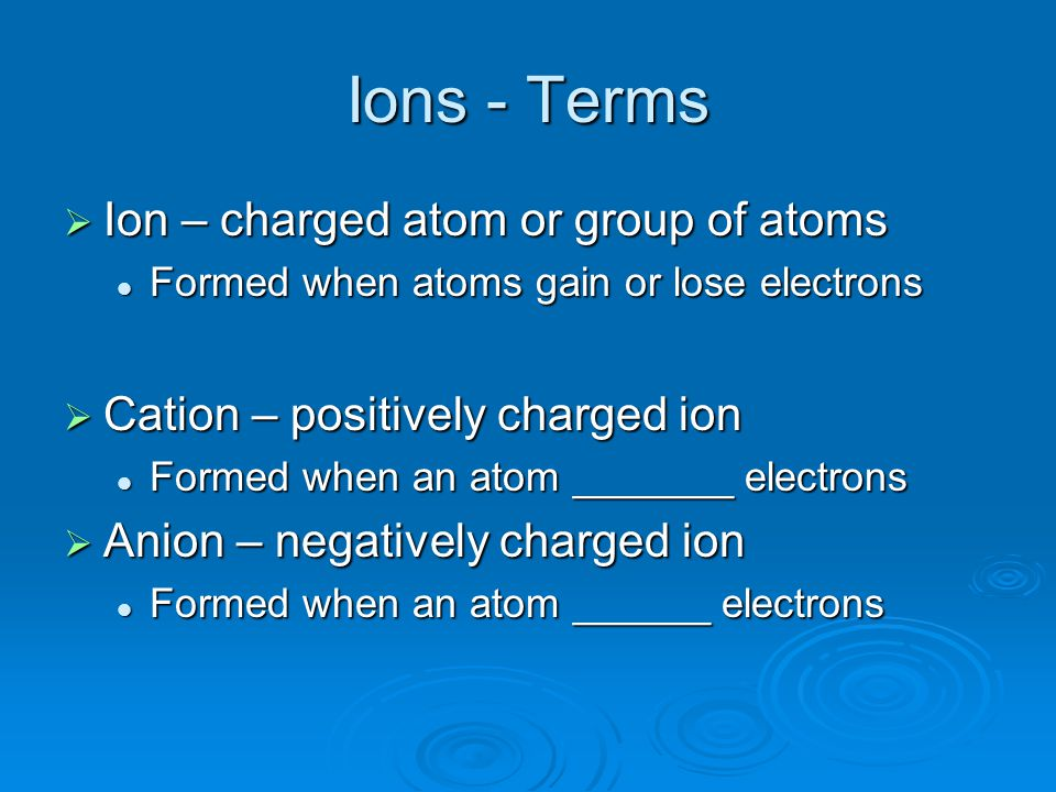Ions - Terms Ion – charged atom or group of atoms