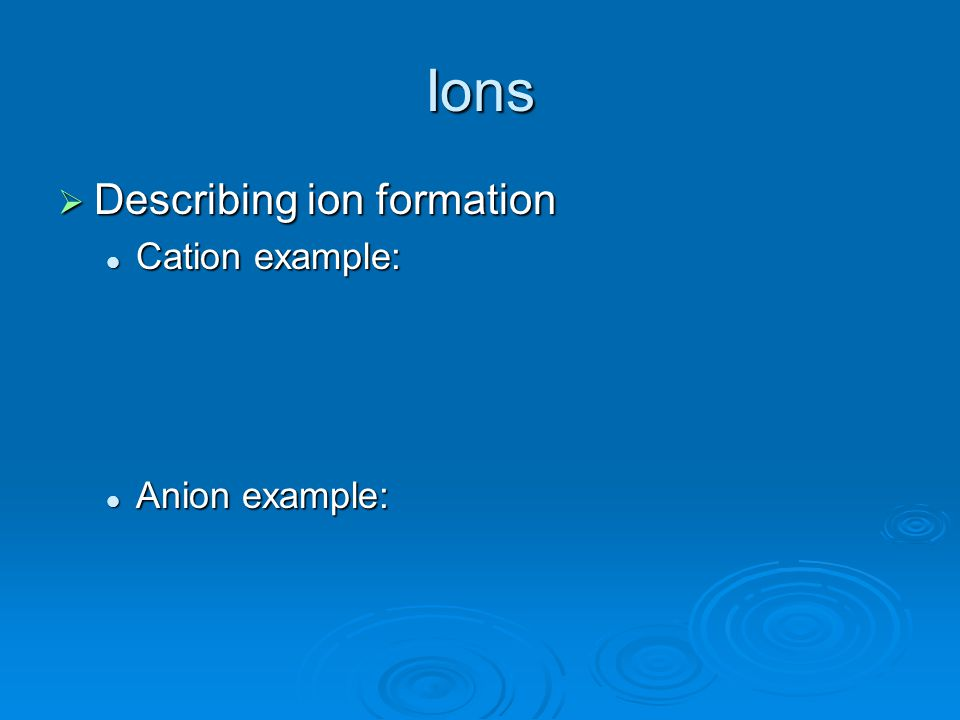 Ions Describing ion formation Cation example: Anion example: