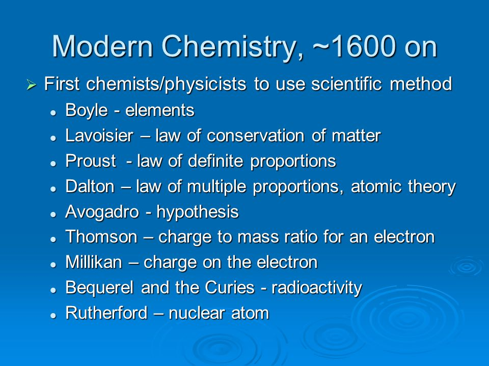 Modern Chemistry, ~1600 on First chemists/physicists to use scientific method. Boyle - elements. Lavoisier – law of conservation of matter.