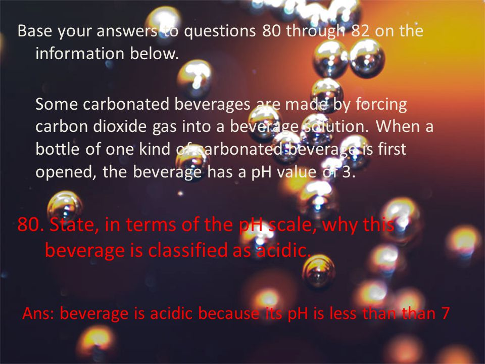 Ans: beverage is acidic because its pH is less than than 7