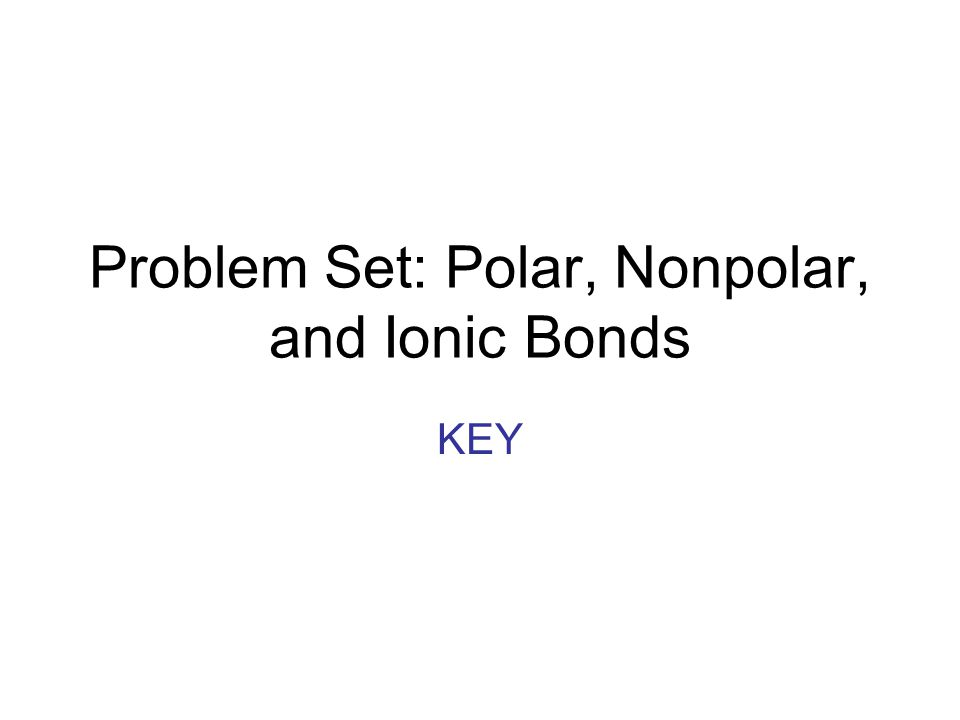 Problem Set: Polar, Nonpolar, and Ionic Bonds