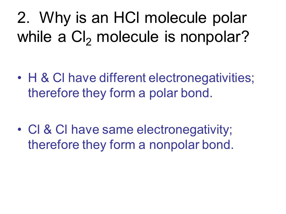 2. Why is an HCl molecule polar while a Cl2 molecule is nonpolar