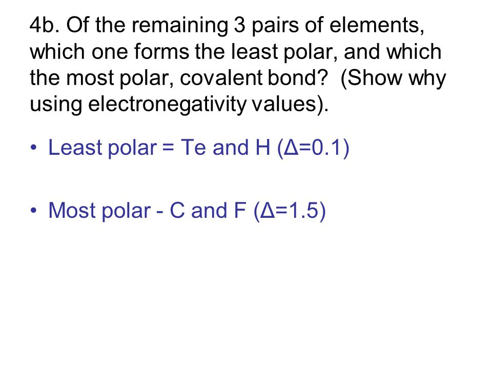 4b. Of the remaining 3 pairs of elements, which one forms the least polar, and which the most polar, covalent bond (Show why using electronegativity values).