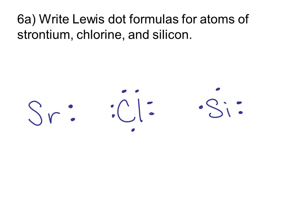 6a) Write Lewis dot formulas for atoms of strontium, chlorine, and silicon.