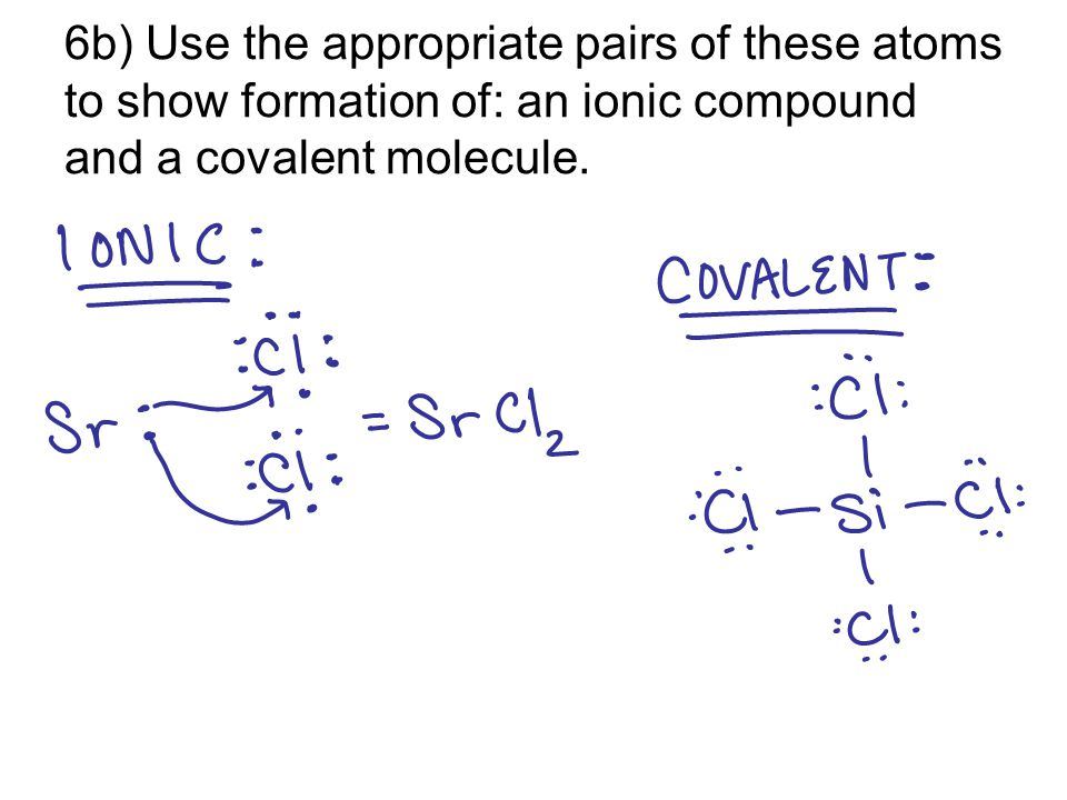 6b) Use the appropriate pairs of these atoms to show formation of: an ionic compound and a covalent molecule.