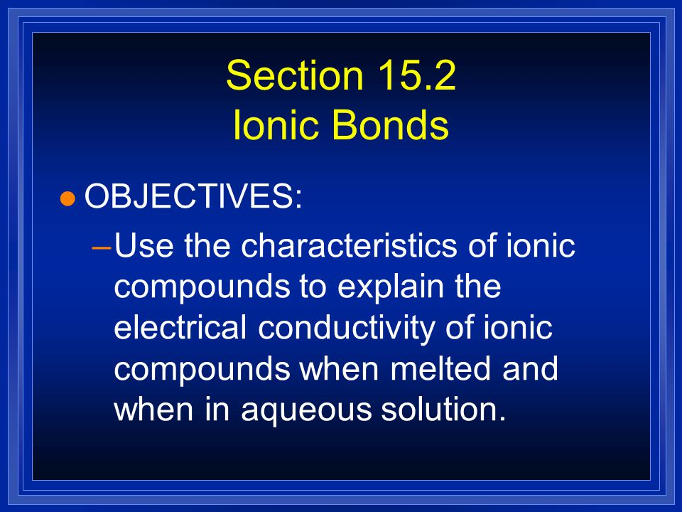 Section 15.2 Ionic Bonds OBJECTIVES: