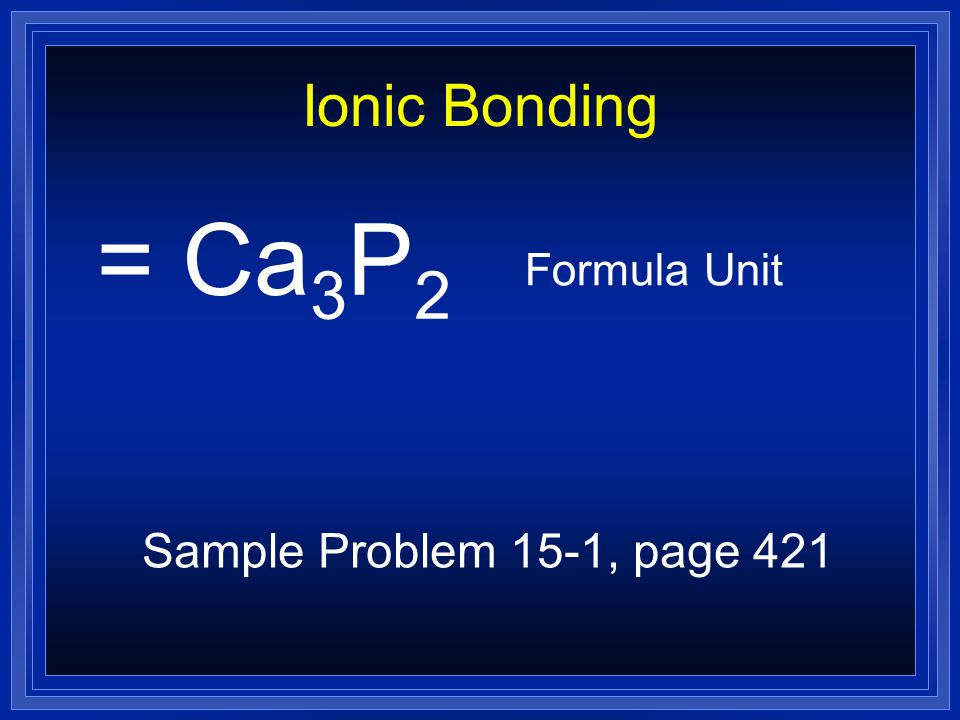 Ionic Bonding = Ca3P2 Formula Unit Sample Problem 15-1, page 421