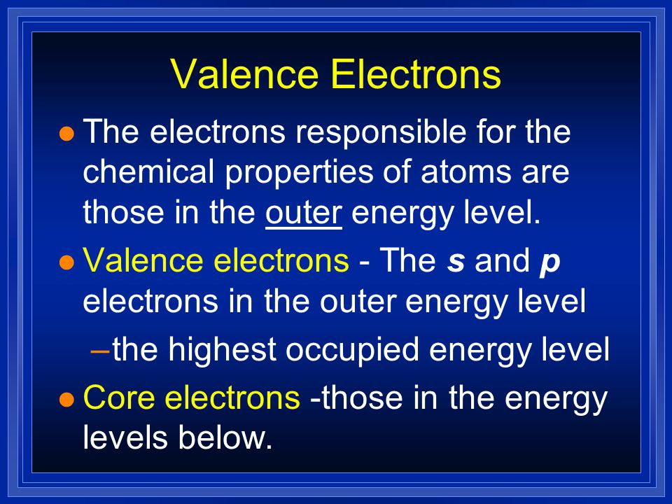 Valence Electrons The electrons responsible for the chemical properties of atoms are those in the outer energy level.