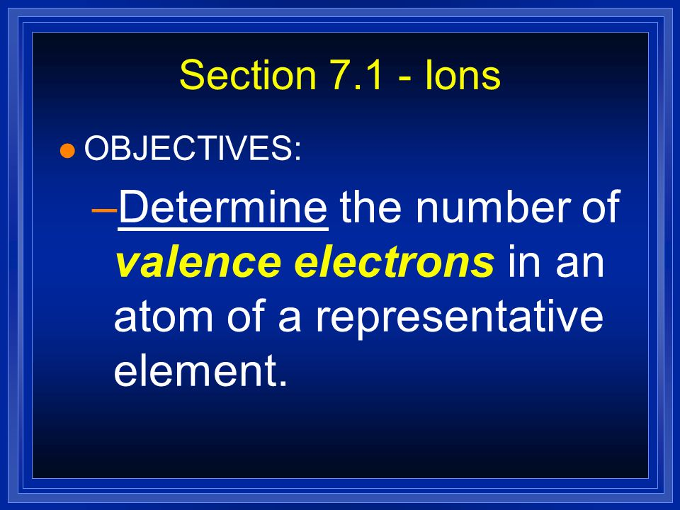 Section 7.1 - Ions OBJECTIVES: Determine the number of valence electrons in an atom of a representative element.