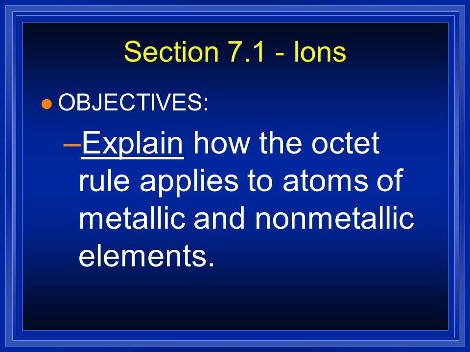 Section 7.1 - Ions OBJECTIVES: Explain how the octet rule applies to atoms of metallic and nonmetallic elements.