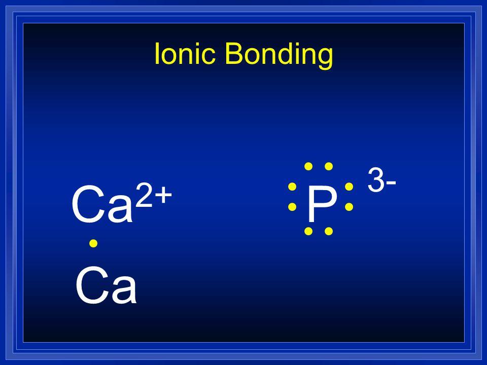 Ionic Bonding Ca2+ P 3- Ca