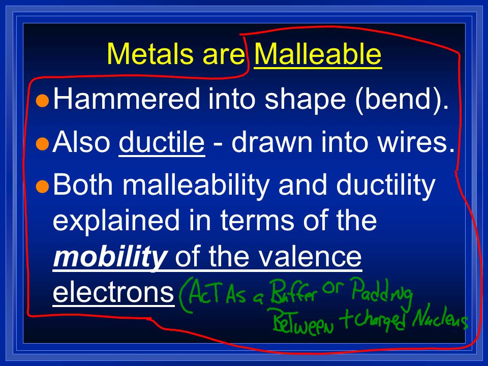 Metals are Malleable Hammered into shape (bend). Also ductile - drawn into wires.