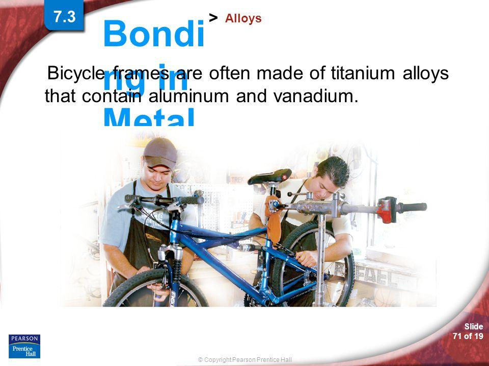 7.3 Alloys. Bicycle frames are often made of titanium alloys that contain aluminum and vanadium.