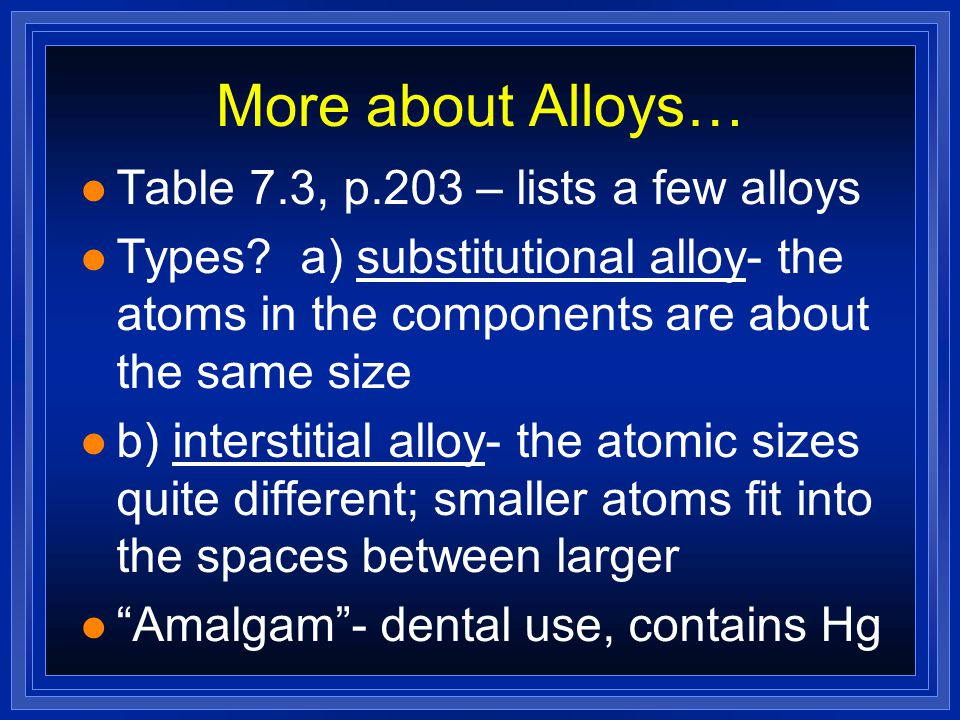 More about Alloys… Table 7.3, p.203 – lists a few alloys