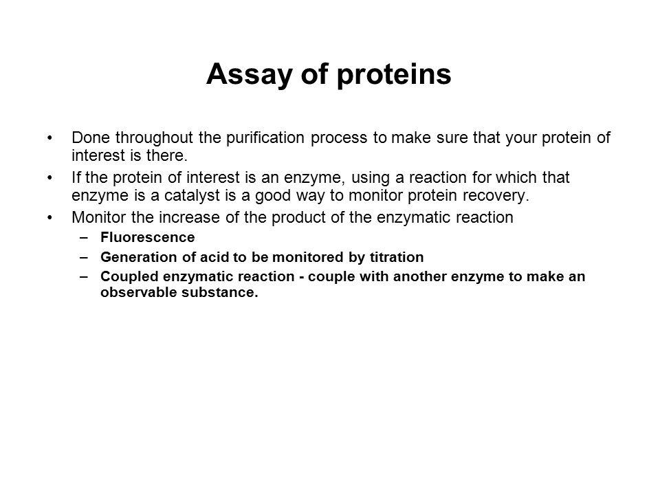 Assay of proteins Done throughout the purification process to make sure that your protein of interest is there.