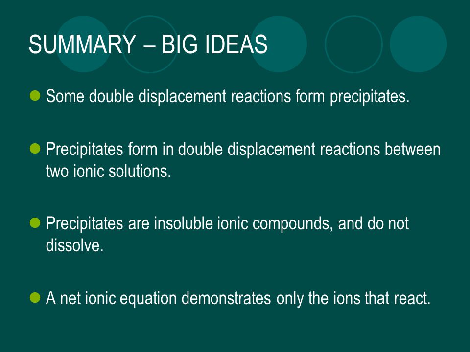SUMMARY – BIG IDEAS Some double displacement reactions form precipitates.