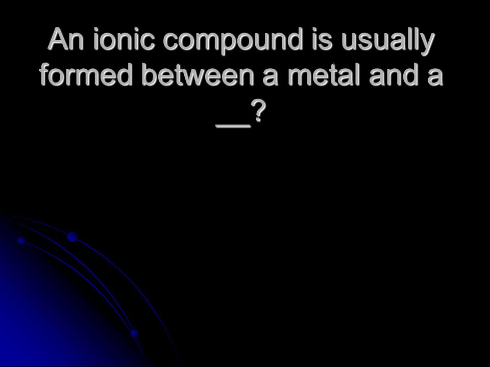 An ionic compound is usually formed between a metal and a __