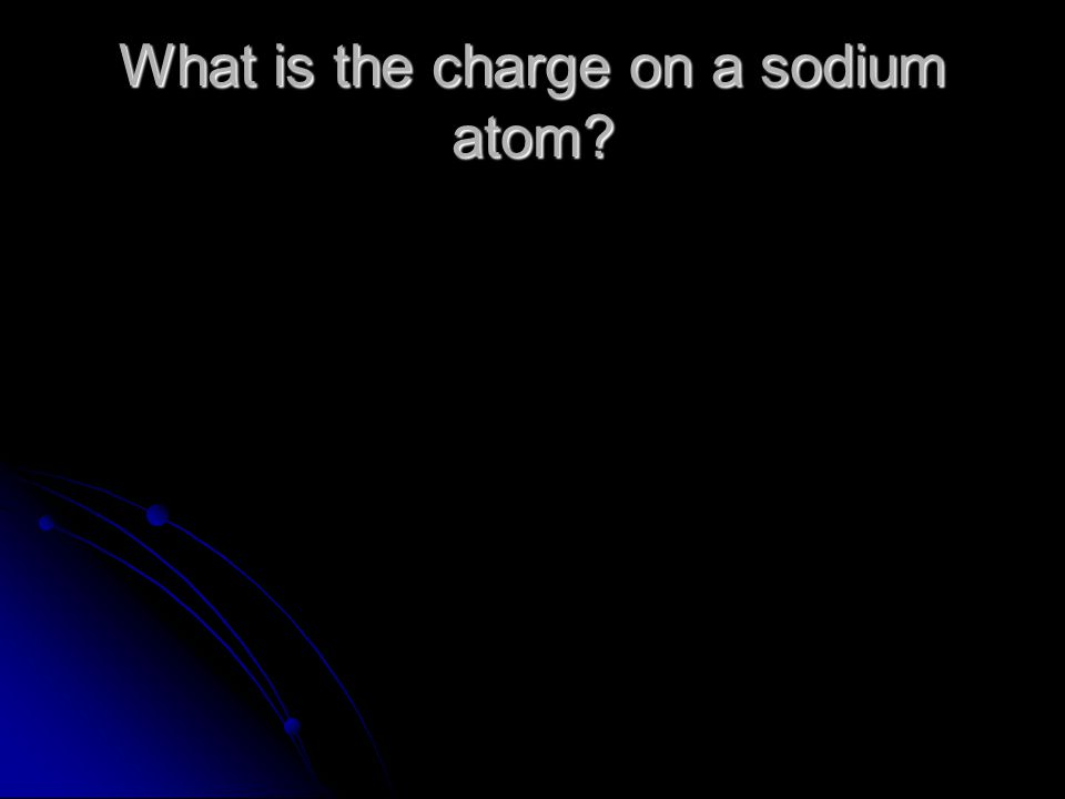 What is the charge on a sodium atom