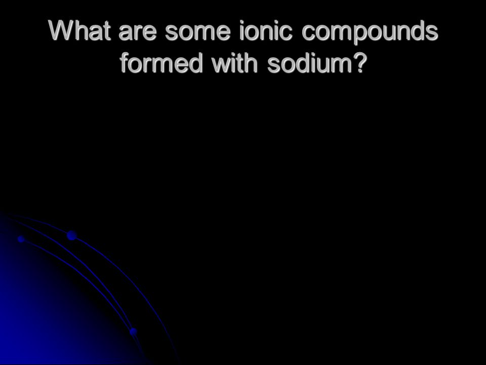 What are some ionic compounds formed with sodium