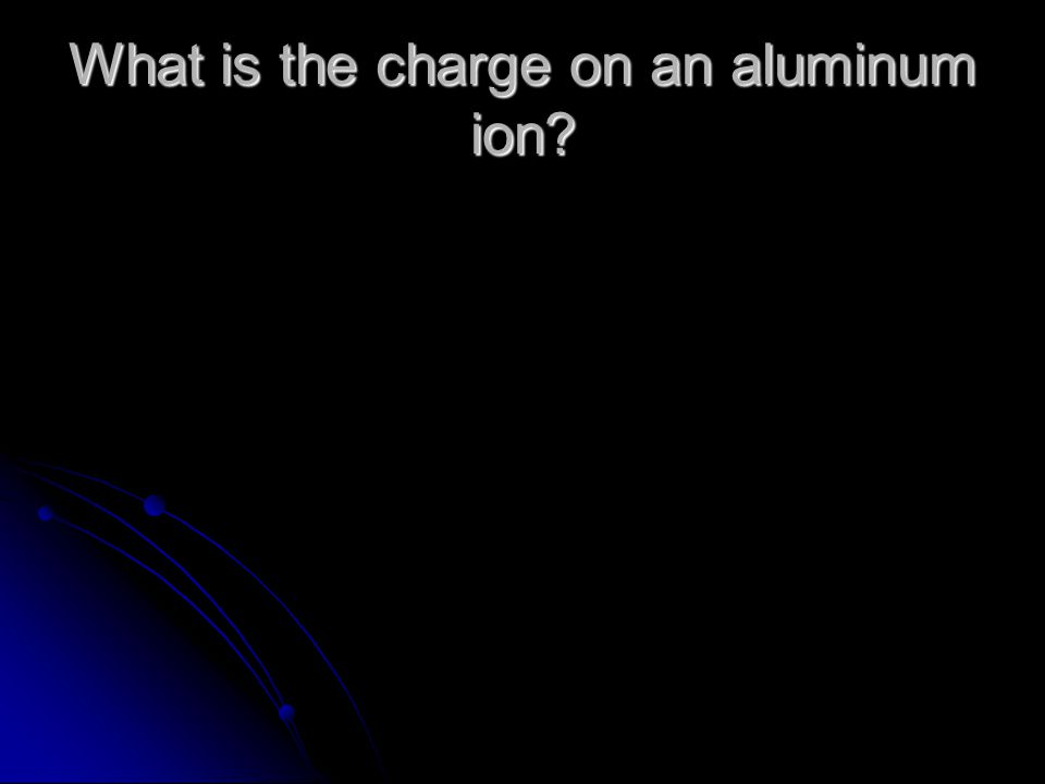 What is the charge on an aluminum ion