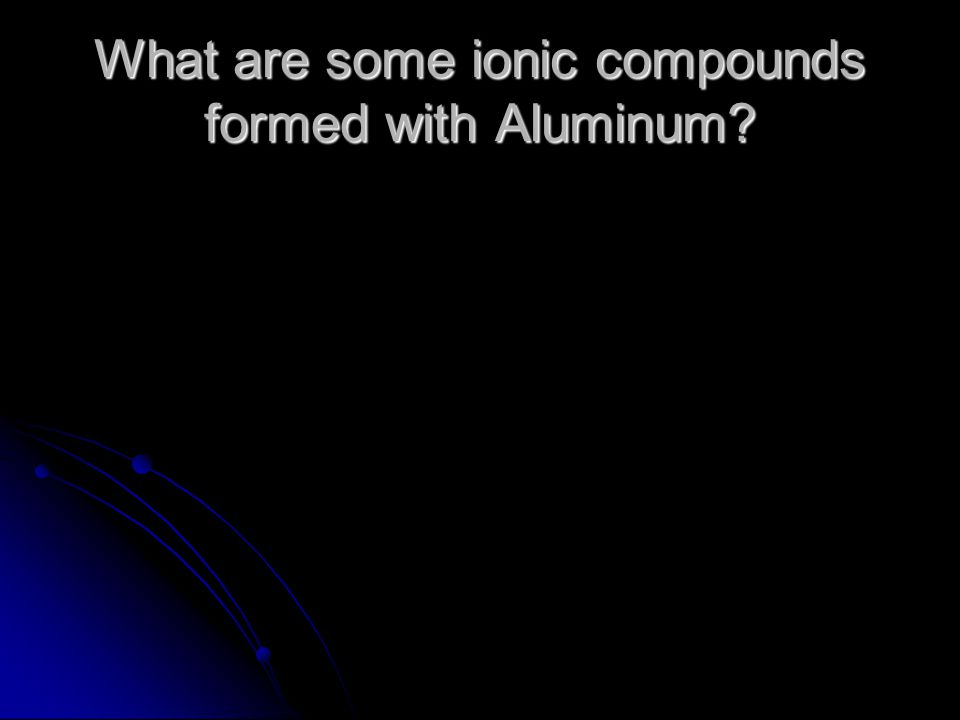 What are some ionic compounds formed with Aluminum