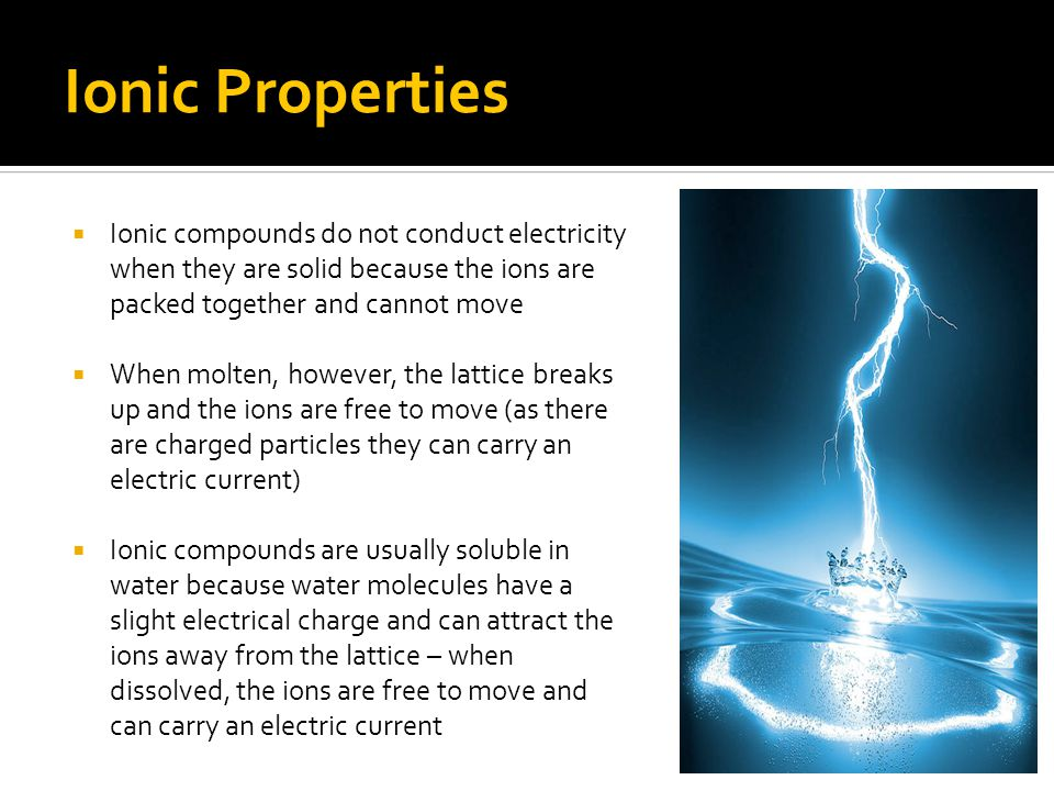 Ionic Properties Ionic compounds do not conduct electricity when they are solid because the ions are packed together and cannot move.