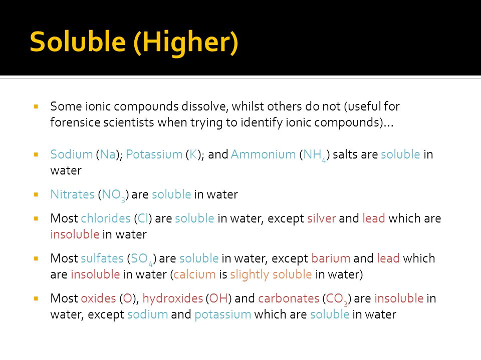 Soluble (Higher) Some ionic compounds dissolve, whilst others do not (useful for forensice scientists when trying to identify ionic compounds)…