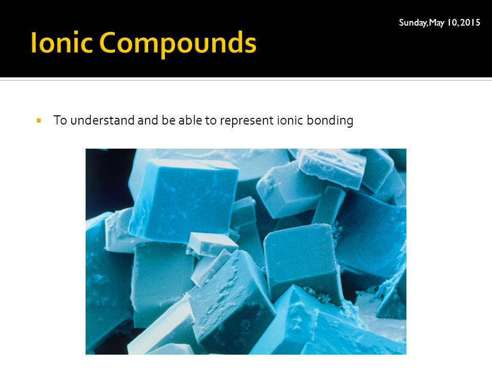 Ionic Compounds To understand and be able to represent ionic bonding