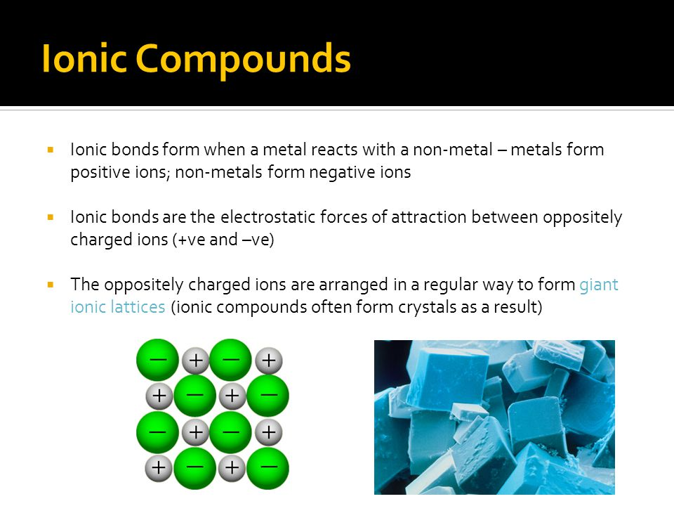 Ionic Compounds Ionic bonds form when a metal reacts with a non-metal – metals form positive ions; non-metals form negative ions.